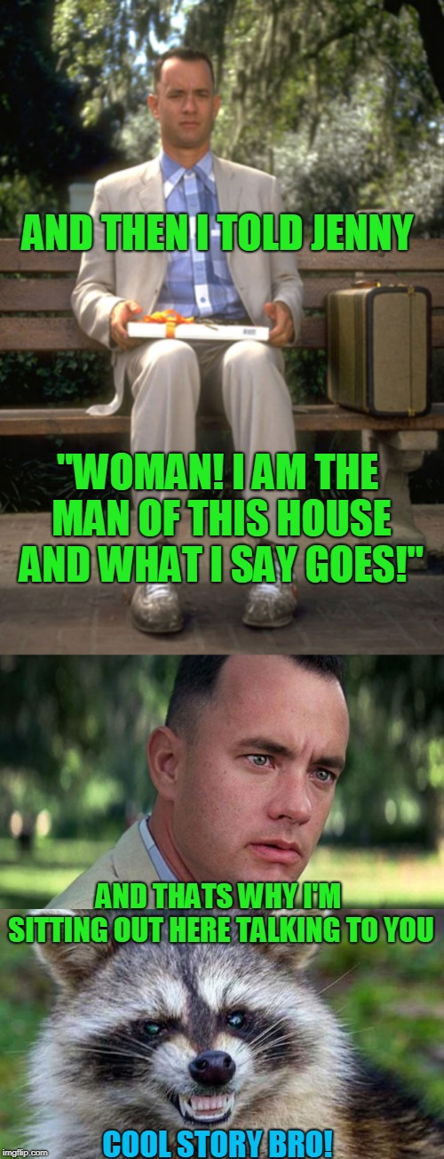 "Ah! - Married life! | AND THEN I TOLD JENNY COOL STORY BRO! ""WOMAN! I AM THE MAN OF THIS HOUSE AND WHAT I SAY GOES!"" AND THATS WHY I'M SITTING OUT HERE TALKING TO 