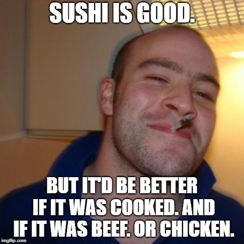 beef | SUSHI IS GOOD. BUT IT'D BE BETTER IF IT WAS COOKED. AND IF IT WAS BEEF. OR CHICKEN. | image tagged in memes,good guy greg,beef,sushi,chicken | made w/ Imgflip meme maker