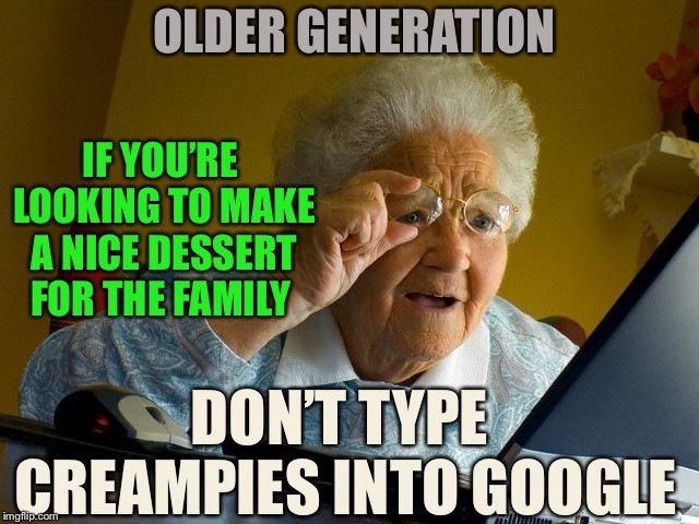 What a sticky mess. | OLDER GENERATION DON'T TYPE CREAMPIES INTO GOOGLE IF YOU'RE LOOKING TO MAKE A NICE DESSERT FOR THE FAMILY | image tagged in memes,grandma finds the internet,porn,innocent,shocked | made w/ Imgflip meme maker