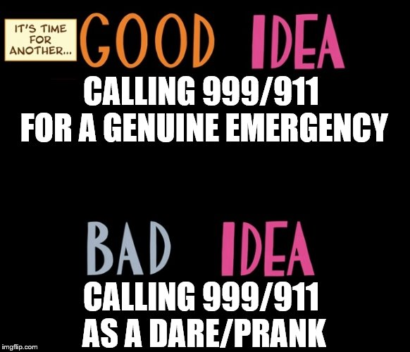 Good Idea/Bad Idea | CALLING 999/911 FOR A GENUINE EMERGENCY CALLING 999/911 AS A DARE/PRANK | image tagged in good idea/bad idea | made w/ Imgflip meme maker