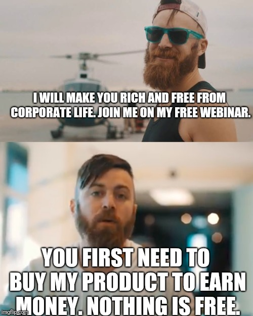 I WILL MAKE YOU RICH AND FREE FROM CORPORATE LIFE. JOIN ME ON MY FREE WEBINAR. YOU FIRST NEED TO BUY MY PRODUCT TO EARN MONEY. NOTHING IS FR | image tagged in memes,fun,fraud,money | made w/ Imgflip meme maker