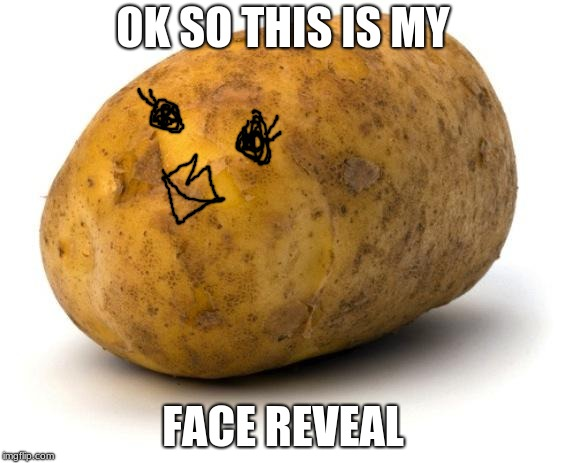 I am a potato | OK SO THIS IS MY FACE REVEAL | image tagged in i am a potato | made w/ Imgflip meme maker
