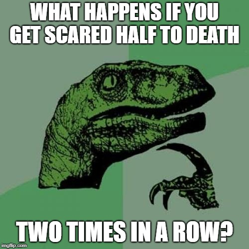 Philosoraptor | WHAT HAPPENS IF YOU GET SCARED HALF TO DEATH TWO TIMES IN A ROW? | image tagged in memes,philosoraptor | made w/ Imgflip meme maker