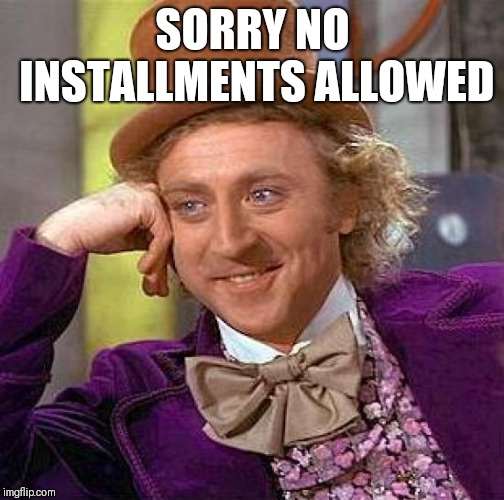Creepy Condescending Wonka Meme | SORRY NO INSTALLMENTS ALLOWED | image tagged in memes,creepy condescending wonka | made w/ Imgflip meme maker