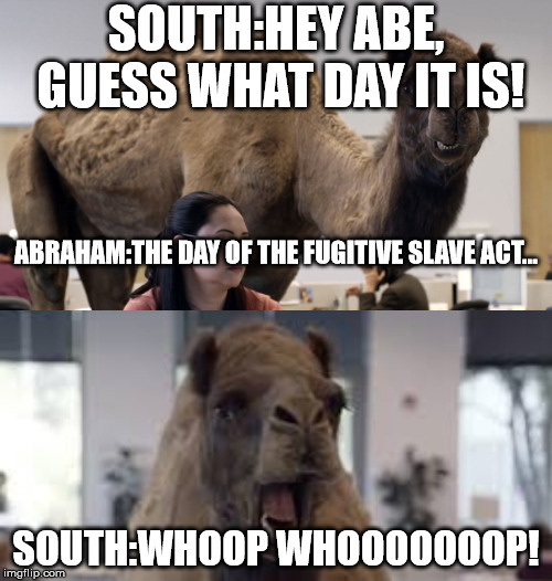 Fugitive Slave Act | SOUTH:HEY ABE, GUESS WHAT DAY IT IS! SOUTH:WHOOP WHOOOOOOOP! ABRAHAM:THE DAY OF THE FUGITIVE SLAVE ACT... | image tagged in hump day camel | made w/ Imgflip meme maker