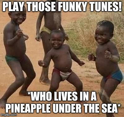 AFRICAN KIDS DANCING | PLAY THOSE FUNKY TUNES! *WHO LIVES IN A PINEAPPLE UNDER THE SEA* | image tagged in african kids dancing | made w/ Imgflip meme maker