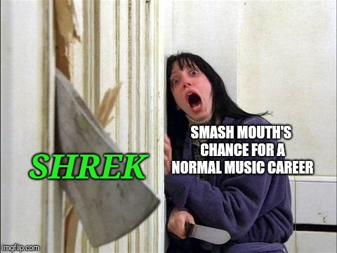 The Shining - Wendy ax | SMASH MOUTH'S CHANCE FOR A NORMAL MUSIC CAREER SHREK | image tagged in the shining - wendy ax | made w/ Imgflip meme maker