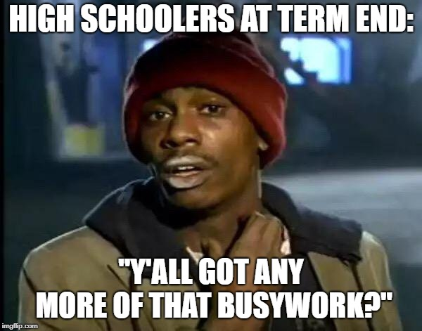 "Here's to Generous Teachers | HIGH SCHOOLERS AT TERM END: ""Y'ALL GOT ANY MORE OF THAT BUSYWORK?"" 