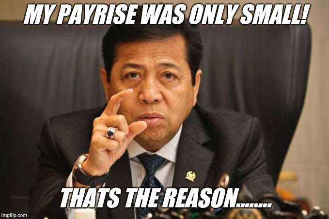 Prabowo solution to corruption | MY PAYRISE WAS ONLY SMALL! THATS THE REASON........ | image tagged in setya,prabowo,government corruption,indonesia | made w/ Imgflip meme maker