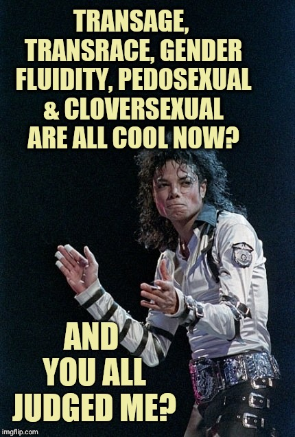 Michael Jackson Slow Clap | TRANSAGE, TRANSRACE, GENDER FLUIDITY, PEDOSEXUAL & CLOVERSEXUAL ARE ALL COOL NOW? AND YOU ALL JUDGED ME? | image tagged in michael jackson,transformation,trans,sjws,memes,clap | made w/ Imgflip meme maker