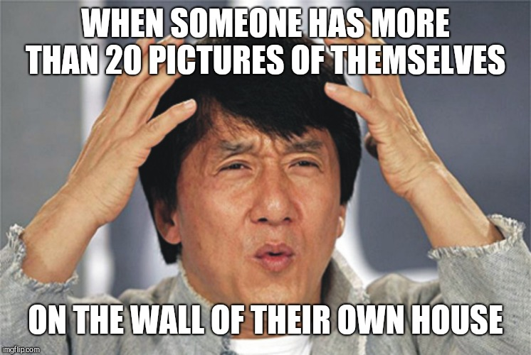 Even one is too much | WHEN SOMEONE HAS MORE THAN 20 PICTURES OF THEMSELVES ON THE WALL OF THEIR OWN HOUSE | image tagged in jackie chan confused | made w/ Imgflip meme maker
