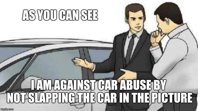 Car Salesman Slaps Roof Of Car | AS YOU CAN SEE I AM AGAINST CAR ABUSE BY NOT SLAPPING THE CAR IN THE PICTURE | image tagged in memes,car salesman slaps roof of car | made w/ Imgflip meme maker