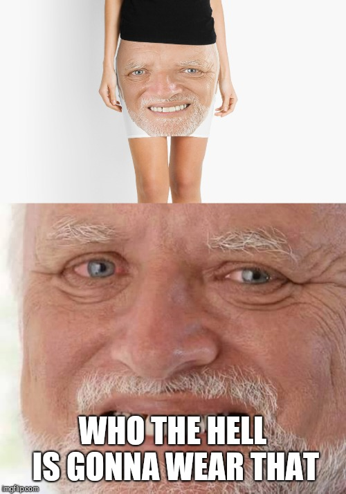 WHO THE HELL IS GONNA WEAR THAT | image tagged in harold smiling,hide the pain harold skirt | made w/ Imgflip meme maker