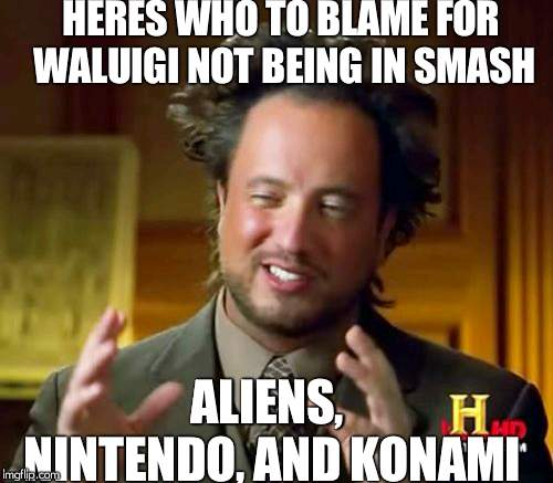 nintendo, aliens, and konami are..... | HERES WHO TO BLAME FOR WALUIGI NOT BEING IN SMASH ALIENS, NINTENDO, AND KONAMI | image tagged in memes,ancient aliens,waluigi,nintendo,konami | made w/ Imgflip meme maker