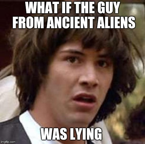 Conspiracy Keanu |  WHAT IF THE GUY FROM ANCIENT ALIENS; WAS LYING | image tagged in memes,conspiracy keanu | made w/ Imgflip meme maker