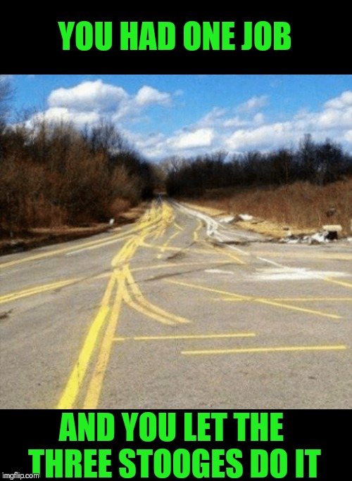 Paint Running Wild | YOU HAD ONE JOB AND YOU LET THE THREE STOOGES DO IT | image tagged in memes,funny,the three stooges,painting,road signs,you had one job | made w/ Imgflip meme maker