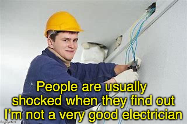 People are usually shocked when they find out I'm not a very good electrician | image tagged in electricity,shock,dangerous | made w/ Imgflip meme maker