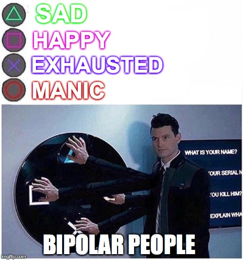 Bipolar people | SAD HAPPY EXHAUSTED MANIC BIPOLAR PEOPLE | image tagged in bipolar,button,funny memes | made w/ Imgflip meme maker