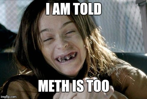 I AM TOLD METH IS TOO | made w/ Imgflip meme maker