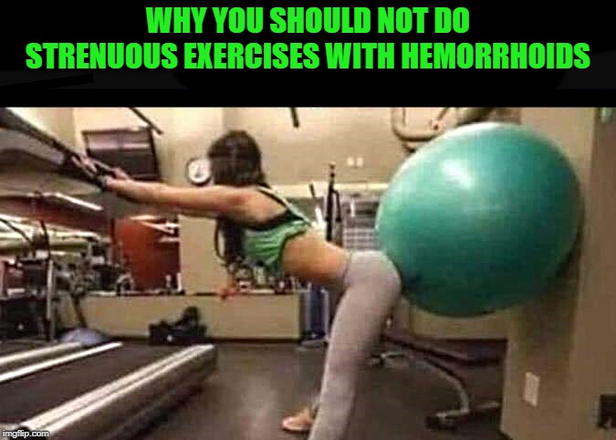 play it safe | WHY YOU SHOULD NOT DO STRENUOUS EXERCISES WITH HEMORRHOIDS | image tagged in hemorrhoids,exercises | made w/ Imgflip meme maker