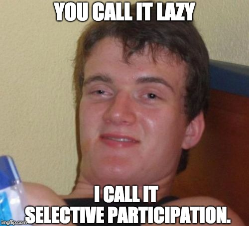 10 Guy Meme | YOU CALL IT LAZY I CALL IT SELECTIVE PARTICIPATION. | image tagged in memes,10 guy | made w/ Imgflip meme maker