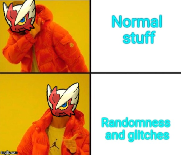 Blaze the Blaziken (Drake meme) | Normal stuff Randomness and glitches | image tagged in blaze the blaziken drake meme | made w/ Imgflip meme maker