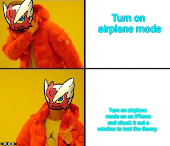 Blaze the Blaziken (Drake meme) | Turn on airplane mode Turn on airplane mode on an iPhone and chuck it out a window to test the theory. | image tagged in blaze the blaziken drake meme | made w/ Imgflip meme maker