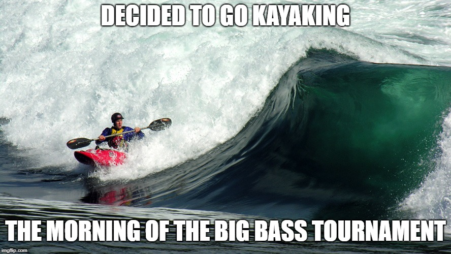 DECIDED TO GO KAYAKING THE MORNING OF THE BIG BASS TOURNAMENT | made w/ Imgflip meme maker