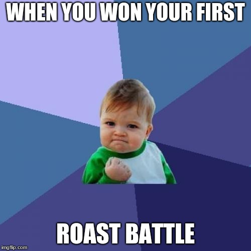 Success Kid Meme | WHEN YOU WON YOUR FIRST ROAST BATTLE | image tagged in memes,success kid | made w/ Imgflip meme maker