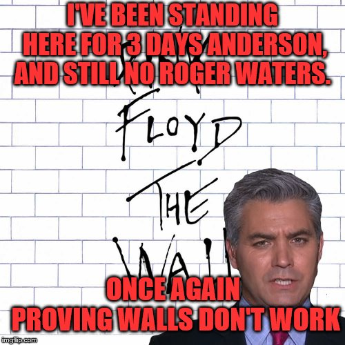 Jim Acosta... tirelessly bringing us the story. | I'VE BEEN STANDING HERE FOR 3 DAYS ANDERSON, AND STILL NO ROGER WATERS. ONCE AGAIN PROVING WALLS DON'T WORK | image tagged in memes,the wall,jim acosta | made w/ Imgflip meme maker