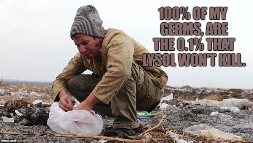 My germs can beat up your germs!  | 100% OF MY GERMS, ARE THE 0.1% THAT LYSOL WON'T KILL. | image tagged in dirty joke,funny memes,spring cleaning,special | made w/ Imgflip meme maker