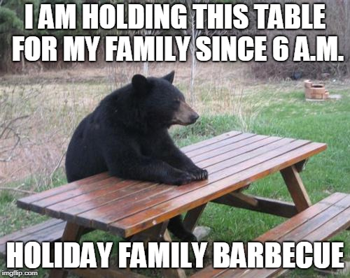 Bad Luck Bear | I AM HOLDING THIS TABLE FOR MY FAMILY SINCE 6 A.M. HOLIDAY FAMILY BARBECUE | image tagged in memes,bad luck bear | made w/ Imgflip meme maker
