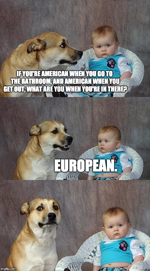 Dad Joke Dog Meme | IF YOU'RE AMERICAN WHEN YOU GO TO THE BATHROOM, AND AMERICAN WHEN YOU GET OUT, WHAT ARE YOU WHEN YOU'RE IN THERE? EUROPEAN. | image tagged in memes,dad joke dog | made w/ Imgflip meme maker