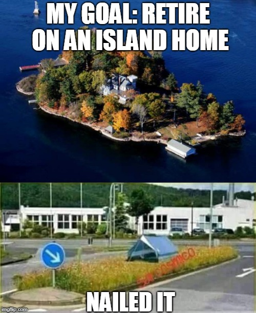 dreams vs reality | MY GOAL: RETIRE ON AN ISLAND HOME NAILED IT | image tagged in island,retirement,funny,sad,government shutdown | made w/ Imgflip meme maker