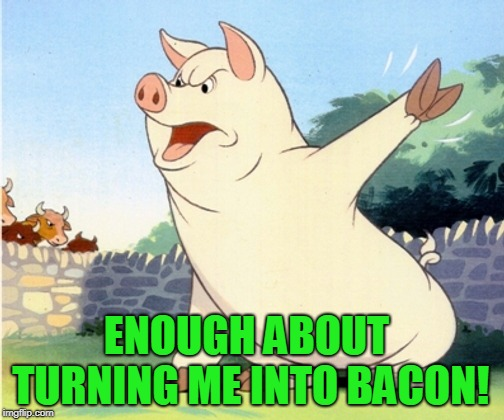 Animal Farm Pig | ENOUGH ABOUT TURNING ME INTO BACON! | image tagged in animal farm pig | made w/ Imgflip meme maker