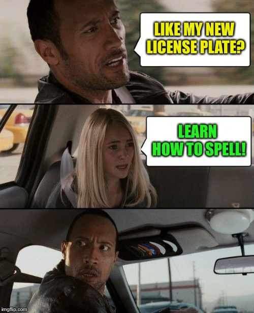 The Rock Driving Meme | LIKE MY NEW LICENSE PLATE? LEARN HOW TO SPELL! | image tagged in memes,the rock driving | made w/ Imgflip meme maker