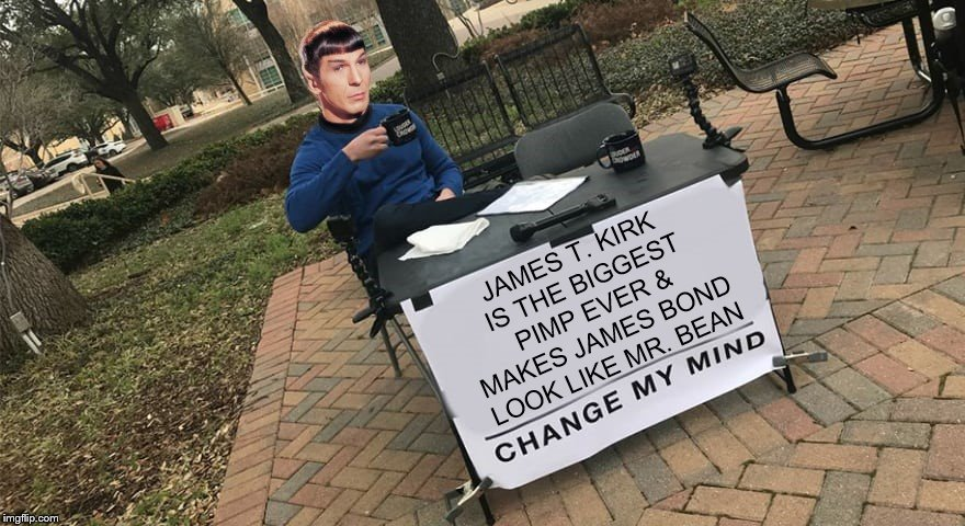 A Very Logical Deduction | JAMES T. KIRK IS THE BIGGEST PIMP EVER & MAKES JAMES BOND LOOK LIKE MR. BEAN | image tagged in star trek,captain kirk,spock,steven crowder,change my mind | made w/ Imgflip meme maker