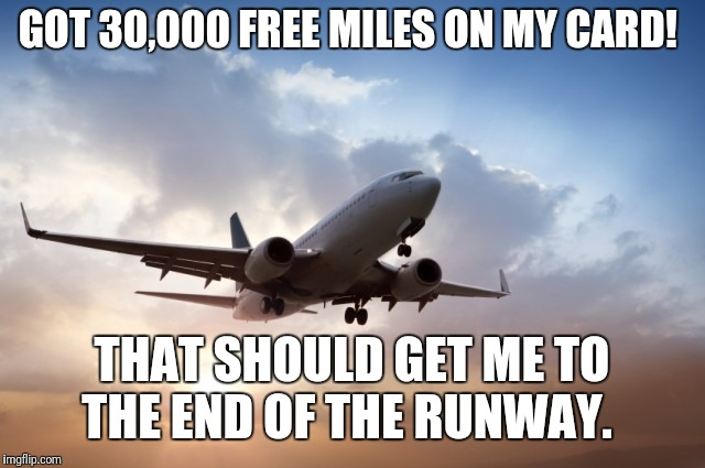 Free miles my foot  | GOT 30,000 FREE MILES ON MY CARD! THAT SHOULD GET ME TO THE END OF THE RUNWAY. | image tagged in air plane,travel,airport,credit card | made w/ Imgflip meme maker