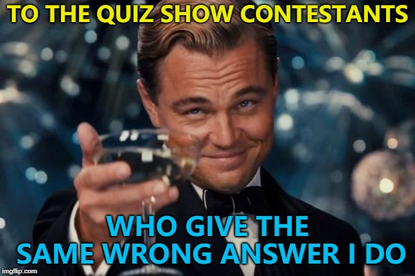 I count it as a victory... :) | TO THE QUIZ SHOW CONTESTANTS WHO GIVE THE SAME WRONG ANSWER I DO | image tagged in memes,leonardo dicaprio cheers,quiz shows,tv | made w/ Imgflip meme maker