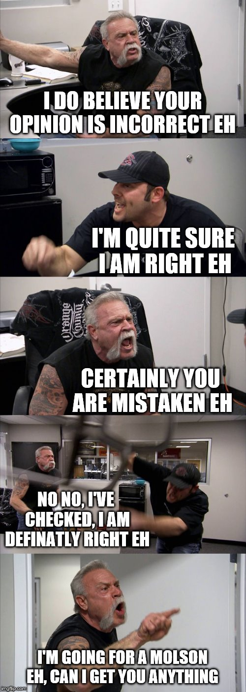 OCC - ORANGE COUNTY CANADIANS  | I DO BELIEVE YOUR OPINION IS INCORRECT EH I'M QUITE SURE I AM RIGHT EH CERTAINLY YOU ARE MISTAKEN EH NO NO, I'VE CHECKED, I AM DEFINATLY RIG | image tagged in memes,american chopper argument,canadian | made w/ Imgflip meme maker