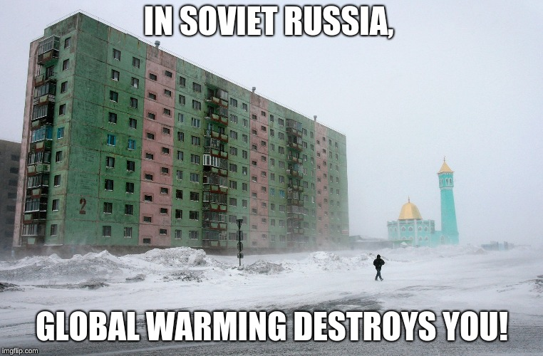 IN SOVIET RUSSIA, GLOBAL WARMING DESTROYS YOU! | IN SOVIET RUSSIA, GLOBAL WARMING DESTROYS YOU! | image tagged in in soviet russia,global warming | made w/ Imgflip meme maker