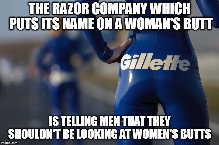 THE RAZOR COMPANY WHICH PUTS ITS NAME ON A WOMAN'S BUTT IS TELLING MEN THAT THEY SHOULDN'T BE LOOKING AT WOMEN'S BUTTS | image tagged in razor gillette | made w/ Imgflip meme maker