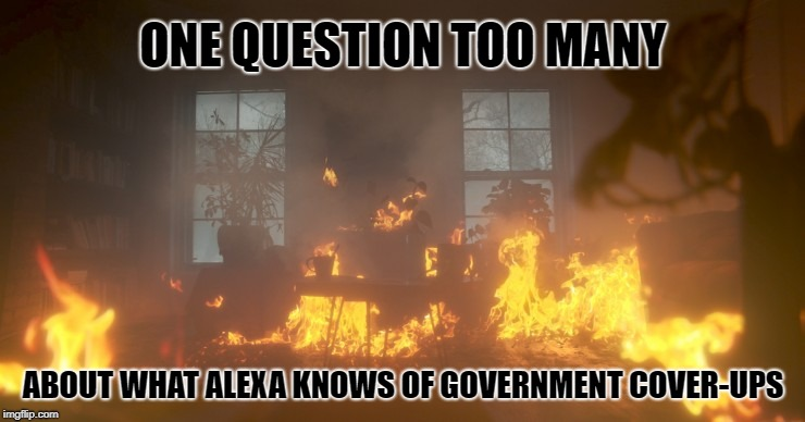 Alexa Self-Destructs |  ONE QUESTION TOO MANY; ABOUT WHAT ALEXA KNOWS OF GOVERNMENT COVER-UPS | image tagged in government corruption,alexa,secrets,cover up | made w/ Imgflip meme maker