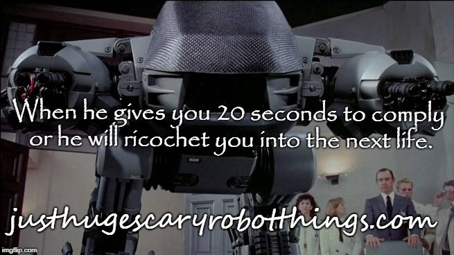 ED-209 Meme | When he gives you 20 seconds to comply or he will ricochet you into the next life. justhugescaryrobotthings.com | image tagged in robocop,justgirlythings,memes,robot | made w/ Imgflip meme maker