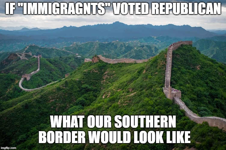 "Great Wall |  IF ""IMMIGRAGNTS"" VOTED REPUBLICAN; WHAT OUR SOUTHERN BORDER WOULD LOOK LIKE 