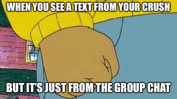 Arthur Fist |  WHEN YOU SEE A TEXT FROM YOUR CRUSH; BUT IT'S JUST FROM THE GROUP CHAT | image tagged in memes,arthur fist | made w/ Imgflip meme maker