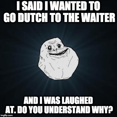 Forever Alone Meme | I SAID I WANTED TO GO DUTCH TO THE WAITER AND I WAS LAUGHED AT. DO YOU UNDERSTAND WHY? | image tagged in memes,forever alone | made w/ Imgflip meme maker