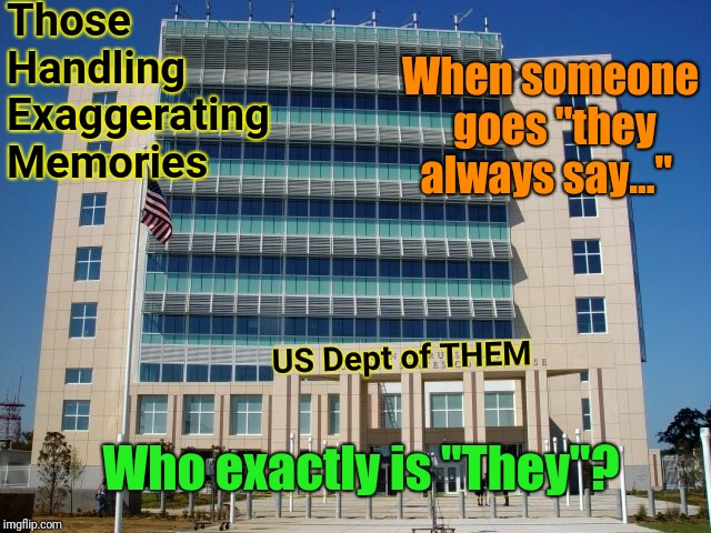 "a.k.a. The Old Wives Tales Library |  Those Handling Exaggerating Memories; When someone goes ""they always say...""; US Dept of THEM; Who exactly is ""They""? 