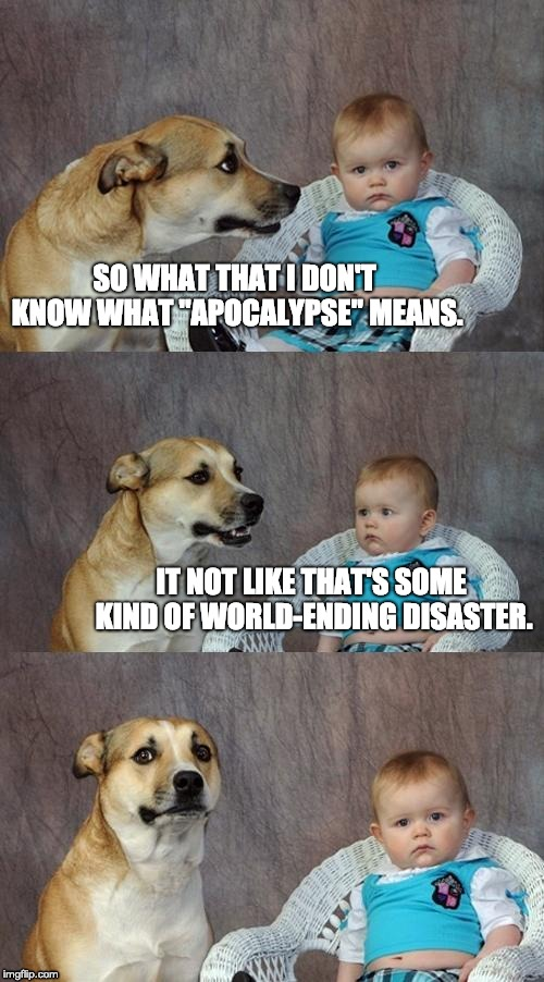 "Dad Joke Dog Meme | SO WHAT THAT I DON'T KNOW WHAT ""APOCALYPSE"" MEANS. IT NOT LIKE THAT'S SOME KIND OF WORLD-ENDING DISASTER. 