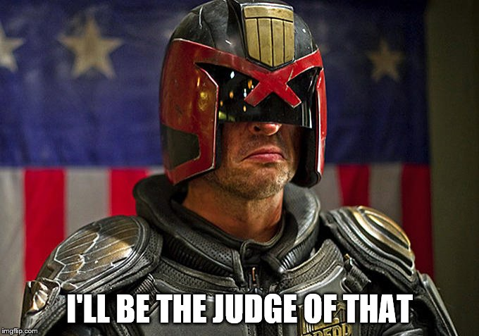 I'LL BE THE JUDGE OF THAT | image tagged in judge dredd | made w/ Imgflip meme maker